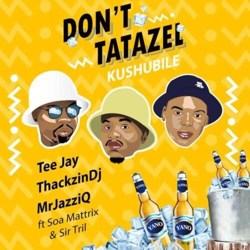 Tee Jay, Mr JazziQ & ThackzinDJ - Don't Tatazel (Kushubile) (feat.  Soa mattrix & Sir Trill)