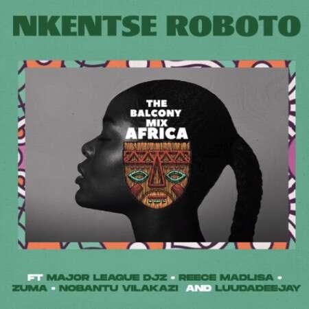 The Balcony Mix Africa - Nkentse Roboto (feat.  Major League, Amaroto , Nobantu Vilakazi & LuuDadeejay)